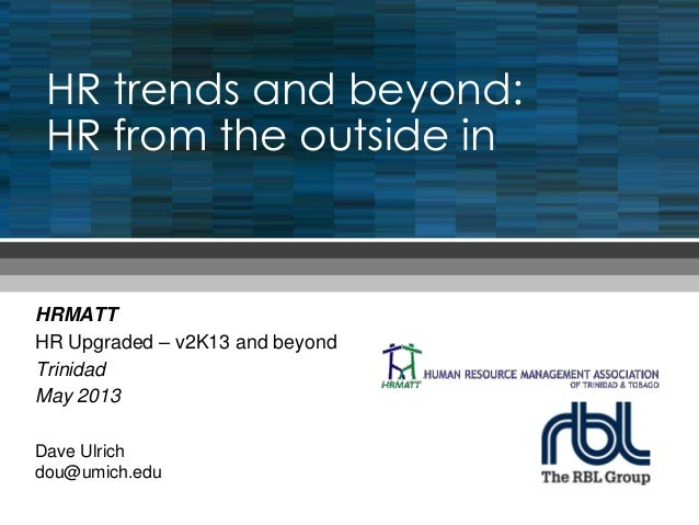 HR trends and beyond: HR from the outside in HRMATT HR Upgraded – v2K13 and beyond Trinidad May 2013 Dave Ulrich dou@umich...