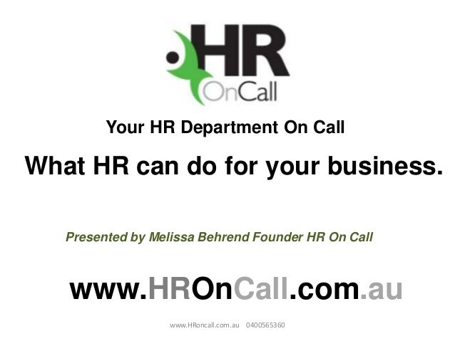 Your HR Department On Callwww.HROnCall.com.auWhat HR can do for your business.Presented by Melissa Behrend Founder HR On C...