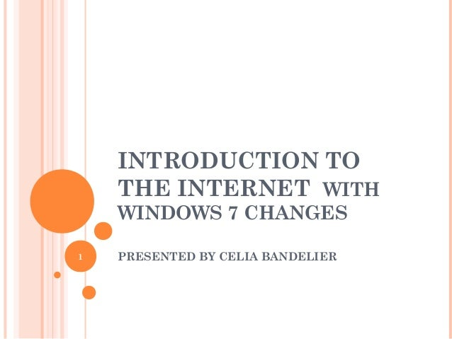 INTRODUCTION TO THE INTERNET WITH WINDOWS 7 CHANGES PRESENTED BY CELIA BANDELIER1