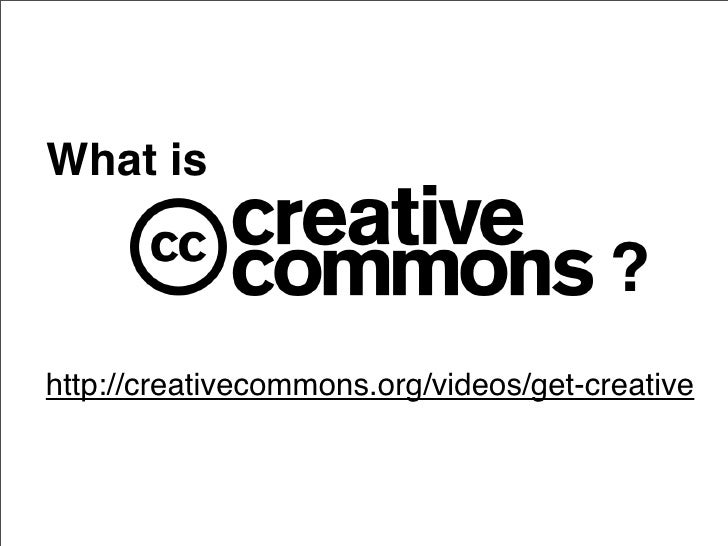 What is                                          ? http://creativecommons.org/videos/get-creative