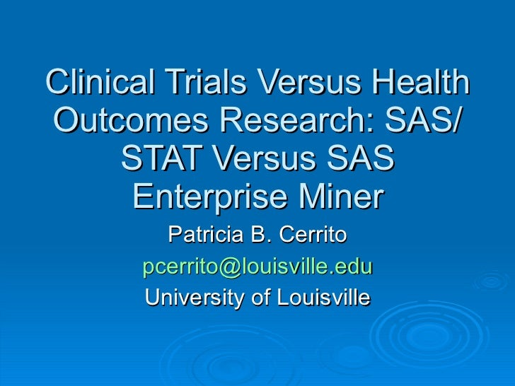 Clinical Trials Versus Health Outcomes Research: SAS/STAT Versus SAS Enterprise Miner Patricia B. Cerrito [email_address] ...