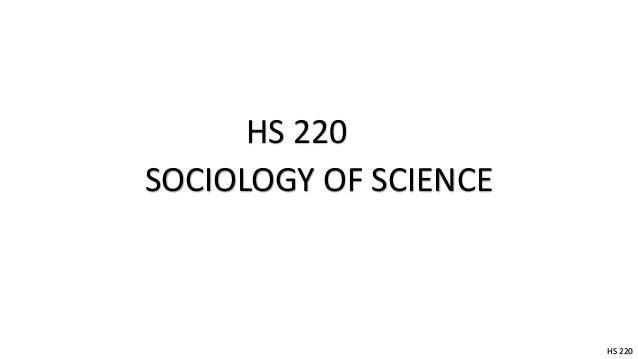 HS 220 SOCIOLOGY OF SCIENCE  HS 220
