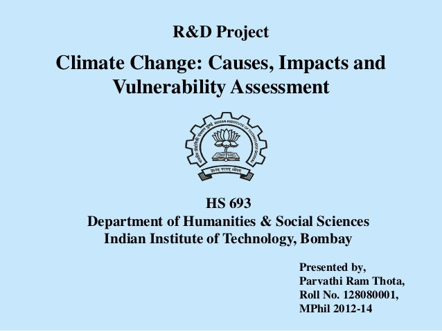 Climate Change: Causes, Impacts and Vulnerability Assessment R&D Project Presented by, Parvathi Ram Thota, Roll No. 128080...