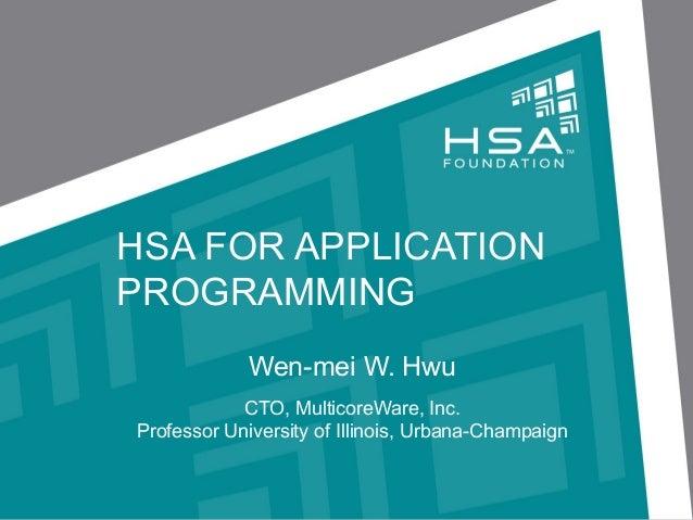 HSA FOR APPLICATION PROGRAMMING Wen-mei W. Hwu CTO, MulticoreWare, Inc. Professor University of Illinois, Urbana-Champaign