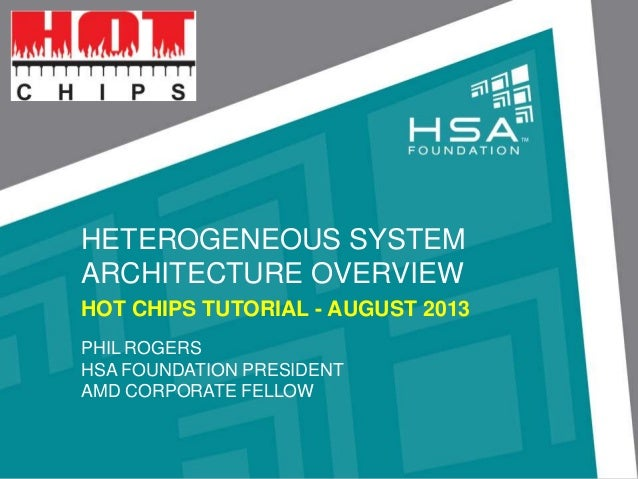 HETEROGENEOUS SYSTEM ARCHITECTURE OVERVIEW HOT CHIPS TUTORIAL - AUGUST 2013 PHIL ROGERS HSA FOUNDATION PRESIDENT AMD CORPO...