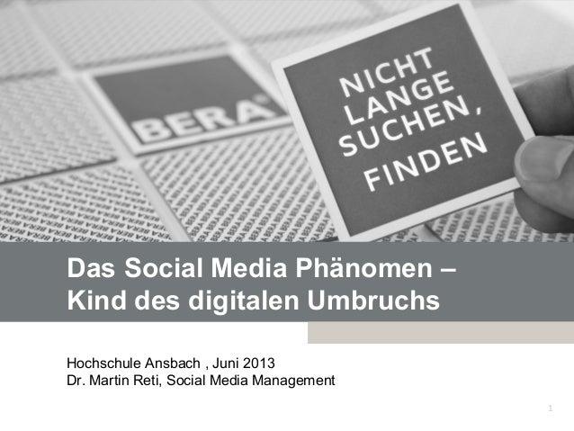 Das Social Media Phänomen –Kind des digitalen UmbruchsHochschule Ansbach , Juni 2013Dr. Martin Reti, Social Media Manageme...
