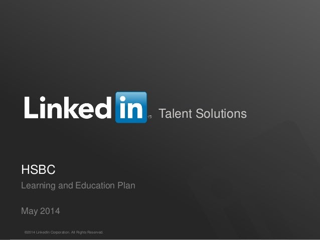 Talent Solutions HSBC Learning and Education Plan May 2014 ©2014 LinkedIn Corporation. All Rights Reserved.