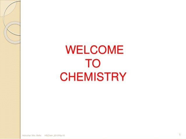 WELCOME TO CHEMISTRY 1Instructor: Mrs. Balla HSChem_2010Nov10