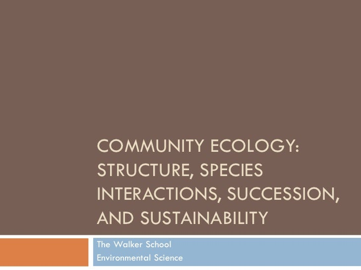 COMMUNITY ECOLOGY: STRUCTURE, SPECIES INTERACTIONS, SUCCESSION, AND SUSTAINABILITY The Walker School Environmental Science