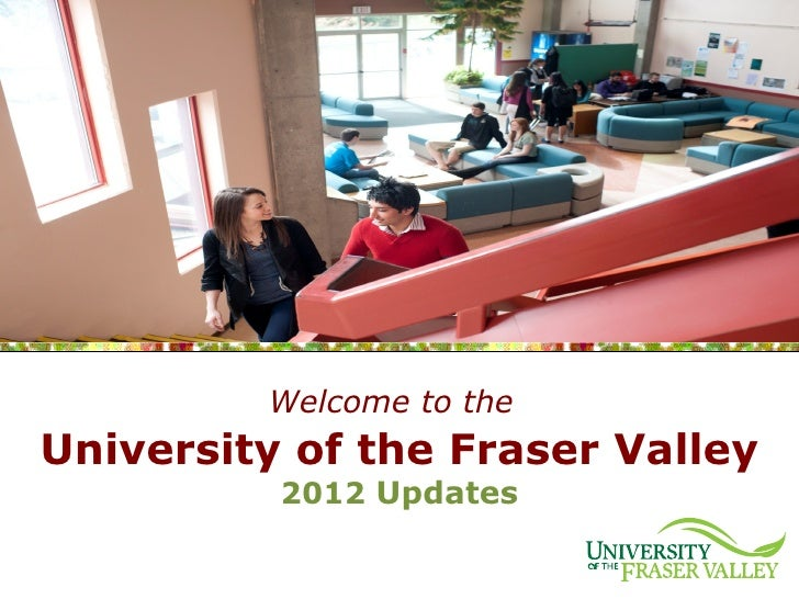 Welcome to theUniversity of the Fraser Valley          2012 Updates