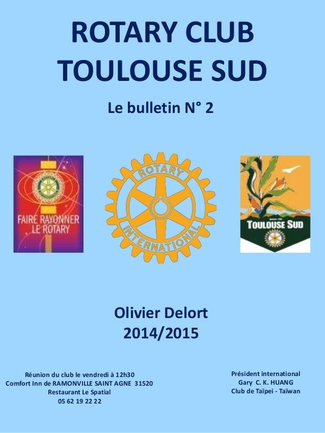 ROTARY CLUB TOULOUSE SUD Olivier Delort 2014/2015 Réunion du club le vendredi à 12h30 Comfort Inn de RAMONVILLE SAINT AGNE...