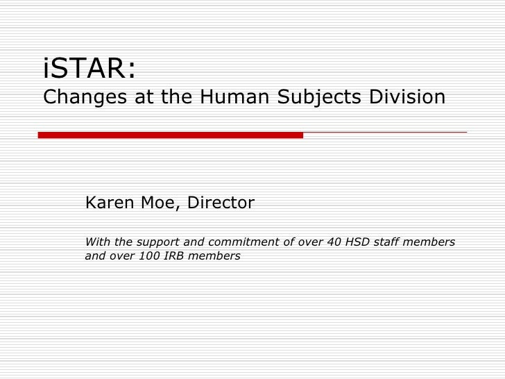 iSTAR:Changes at the Human Subjects Division<br />Karen Moe, Director<br />With the support and commitment of over 40 HSD ...