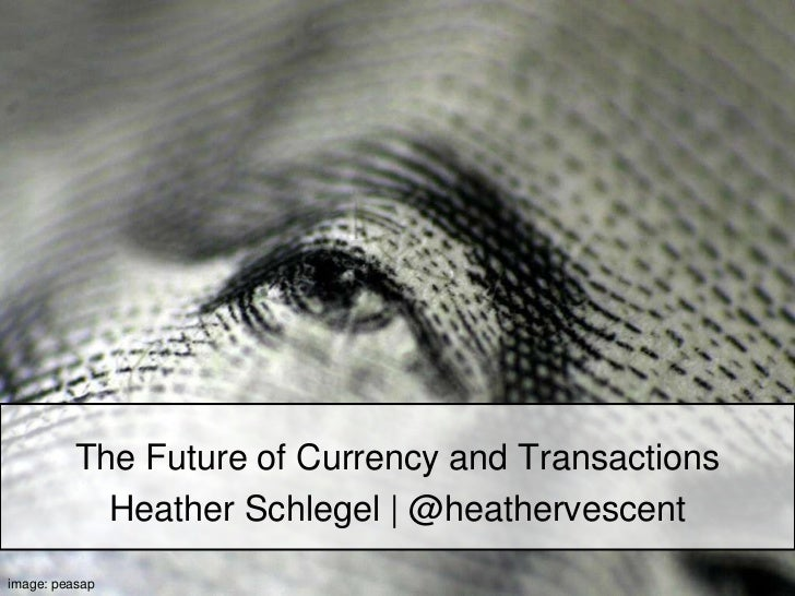 The Future of Currency and Transactions<br />Heather Schlegel | @heathervescent<br />image: peasap<br />