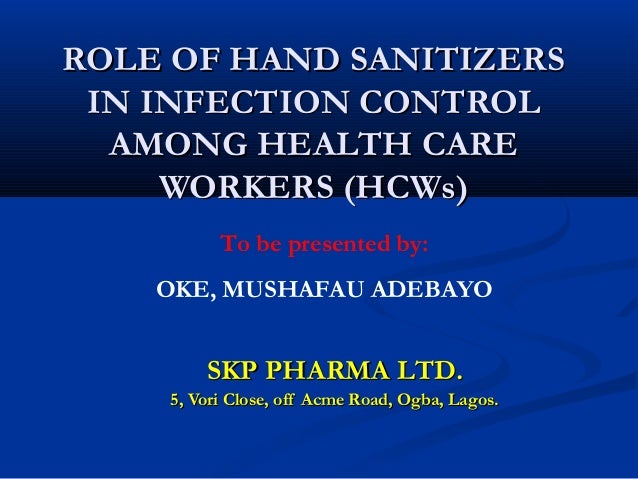 ROLE OF HAND SANITIZERS IN INFECTION CONTROL  AMONG HEALTH CARE     WORKERS (HCWs)          To be presented by:    OKE, MU...