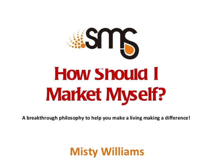 How Should I  Market Myself?  A breakthrough philosophy to help you make a living making a difference! Misty Williams