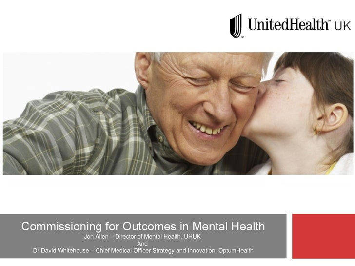 Commissioning for Outcomes in Mental Health Jon Allen – Director of Mental Health, UHUK  And  Dr David Whitehouse – Chief ...