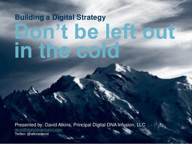 Building a Digital StrategyDon't be left outin the coldPresented by: David Atkins, Principal Digital DNA Infusion, LLCdavi...