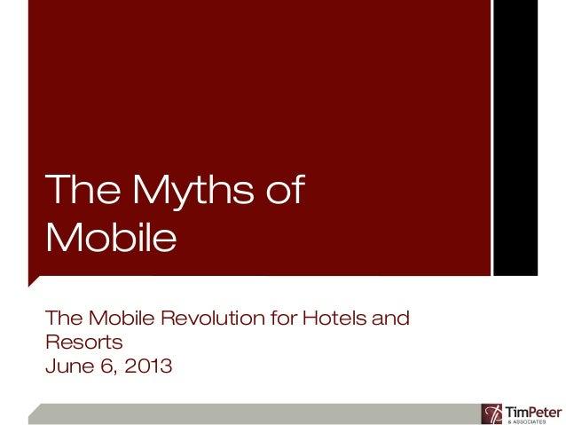The Myths ofMobileThe Mobile Revolution for Hotels andResortsJune 6, 2013