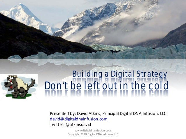 Building a Digital Strategy Don't be left out in the cold Presented by: David Atkins, Principal Digital DNA Infusion, LLC ...