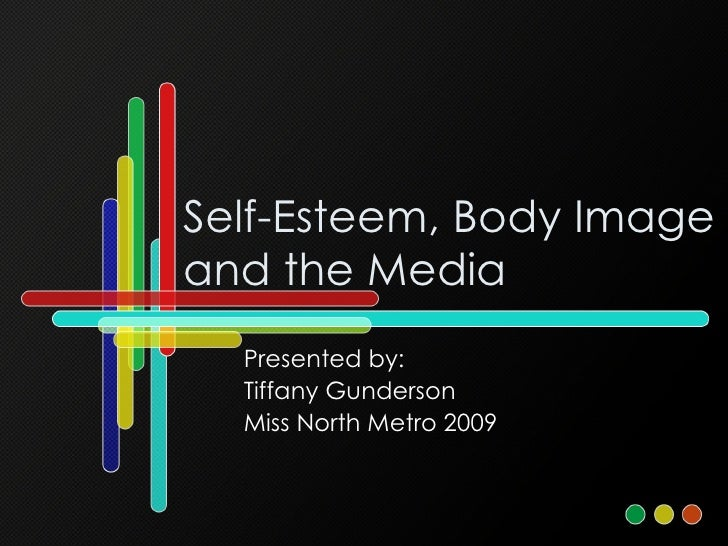 Self-Esteem, Body Image and the Media Presented by: Tiffany Gunderson Miss North Metro 2009
