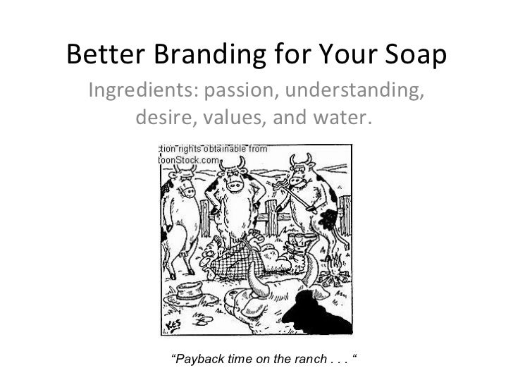 "Better Branding for Your Soap Ingredients: passion, understanding, desire, values, and water.  "" Payback time on the ranch..."