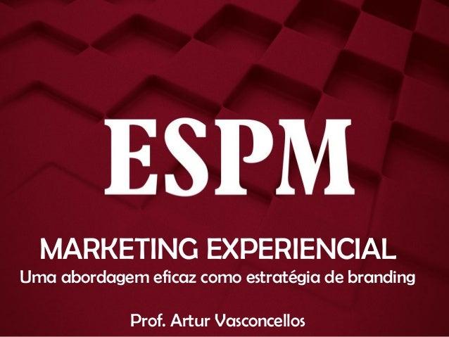 MARKETING EXPERIENCIAL Uma abordagem eficaz como estratégia de branding Prof. Artur Vasconcellos