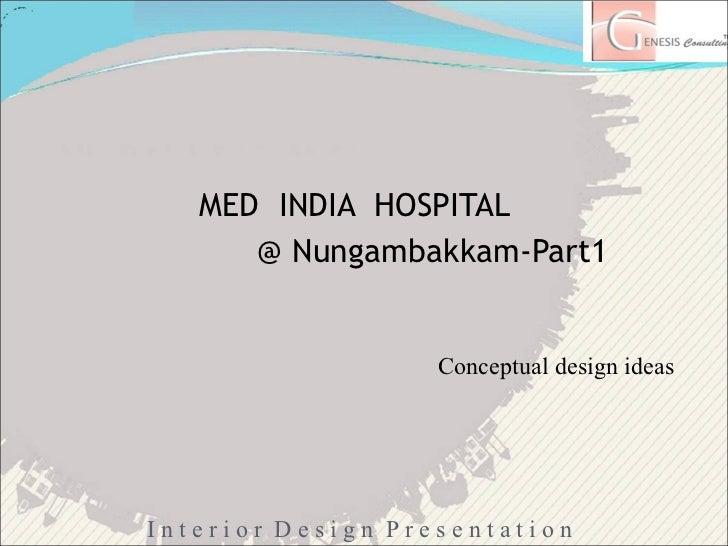 <ul><li>MED  INDIA  HOSPITAL </li></ul><ul><li>@ Nungambakkam-Part1 </li></ul>Conceptual design ideas I n t e r i o r  D e...