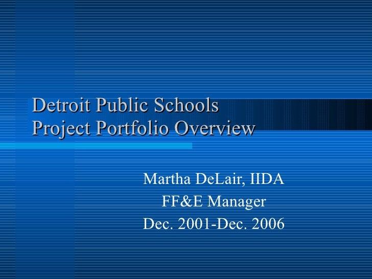 Detroit Public Schools Project Portfolio Overview Martha DeLair, IIDA FF&E Manager Dec. 2001-Dec. 2006