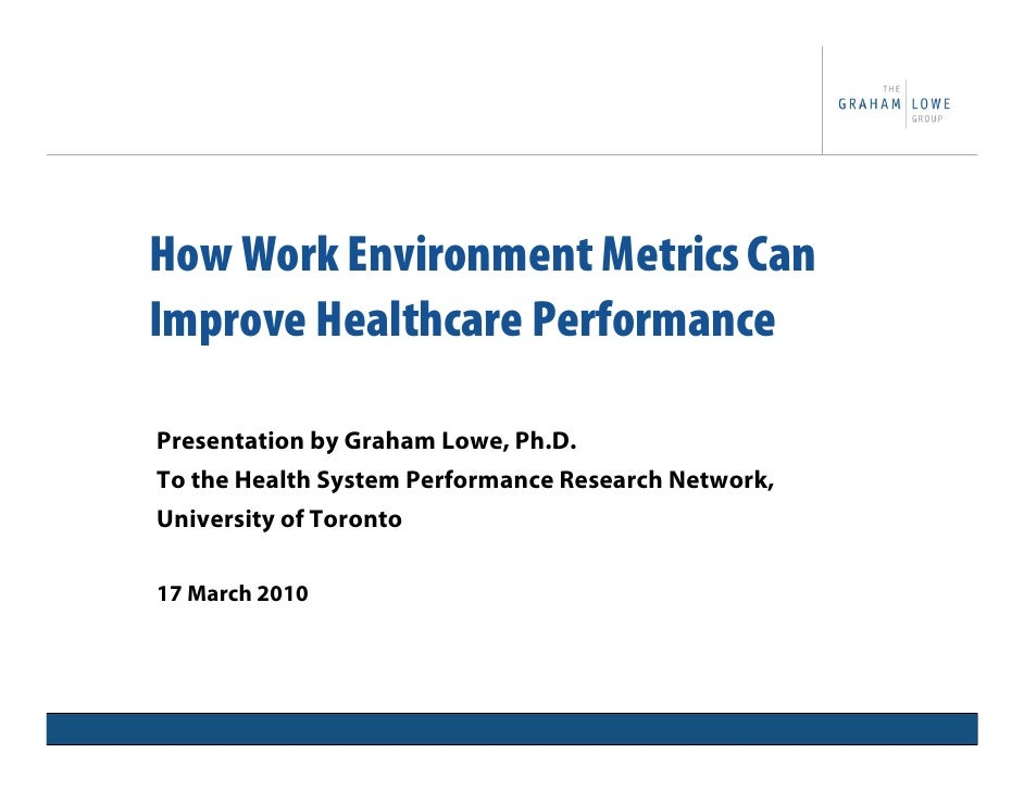 How Work Environment Metrics Can Improve Healthcare Performance  Presentation by Graham Lowe, Ph.D. To the Health System P...