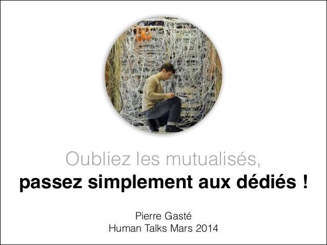 Oubliez les mutualisés,  passez simplement aux dédiés ! Pierre Gasté Human Talks Mars 2014