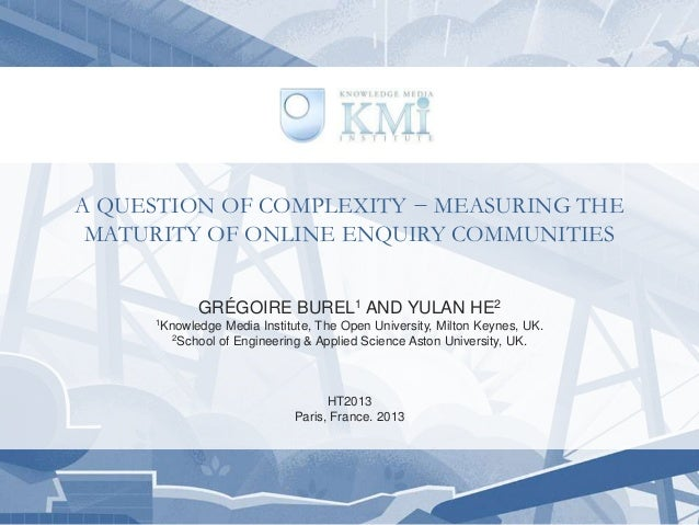 A QUESTION OF COMPLEXITY − MEASURING THEMATURITY OF ONLINE ENQUIRY COMMUNITIESGRÉGOIRE BUREL1 AND YULAN HE21Knowledge Medi...