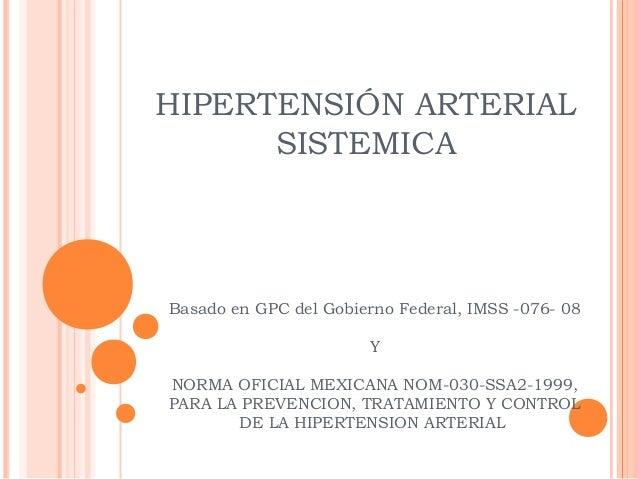 HIPERTENSIÓN ARTERIAL SISTEMICA  Basado en GPC del Gobierno Federal, IMSS -076- 08 Y NORMA OFICIAL MEXICANA NOM-030-SSA2-1...