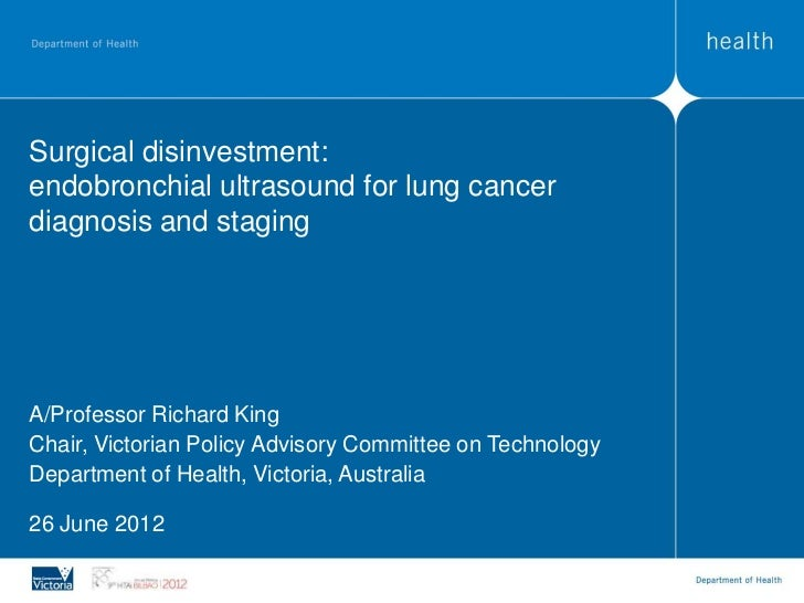 Surgical disinvestment:endobronchial ultrasound for lung cancerdiagnosis and stagingA/Professor Richard KingChair, Victori...