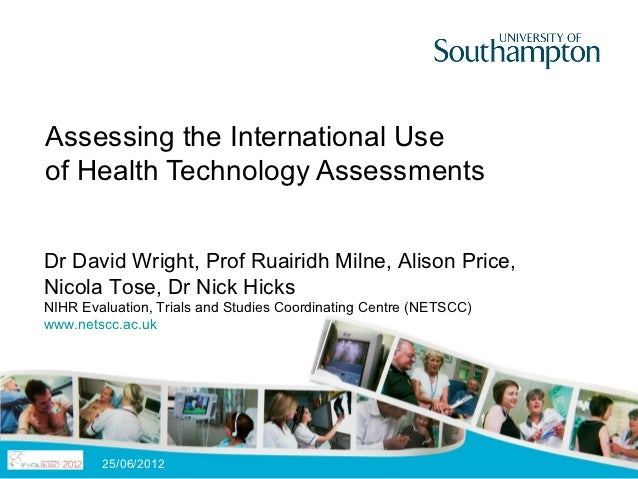 Assessing the International Useof Health Technology AssessmentsDr David Wright, Prof Ruairidh Milne, Alison Price,Nicola T...