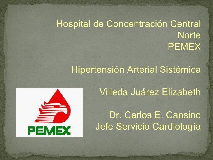 Hospital de Concentración Central Norte PEMEX Hipertensión Arterial Sistémica Villeda Juárez Elizabeth Dr. Carlos E. Cansi...