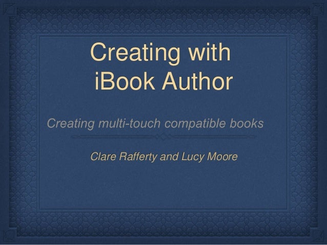 Creating with iBook Author Clare Rafferty and Lucy Moore
