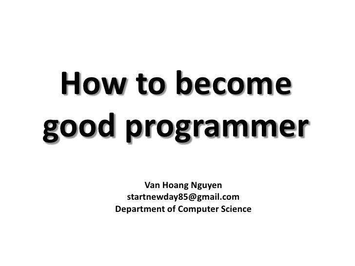 How to becomegood programmer           Van Hoang Nguyen      startnewday85@gmail.com    Department of Computer Science