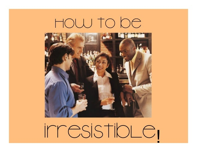 how to be  Irresistible!
