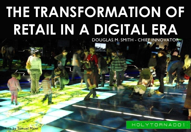 THE TRANSFORMATION OF   RETAIL IN A DIGITAL ERA                       DOUGLAS M. SMITH - CHIEF INNOVATOR     foto by Samue...