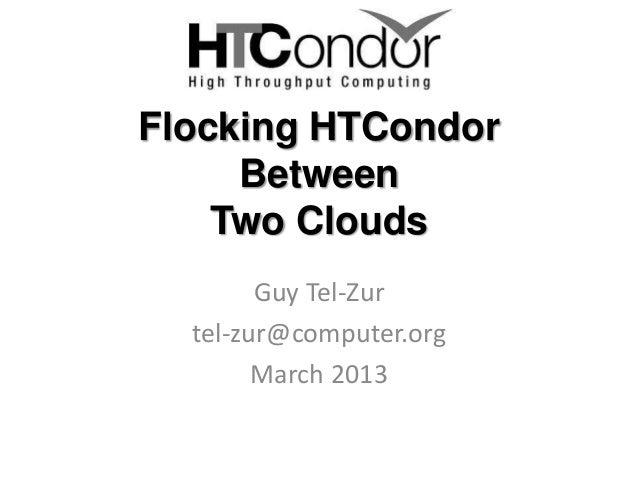 Flocking HTCondor     Between    Two Clouds        Guy Tel-Zur  tel-zur@computer.org        March 2013