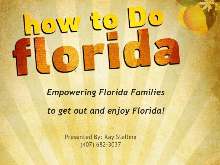 Empowering Florida Families to get out and enjoy Florida! Presented By: Kay Stelling (407) 682-3037