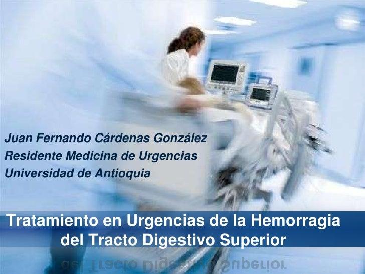 Juan Fernando Cárdenas GonzálezResidente Medicina de UrgenciasUniversidad de AntioquiaTratamiento en Urgencias de la Hemor...