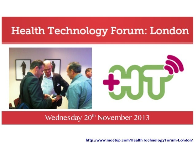 Wednesday 20th November 2013 http://www.meetup.com/HealthTechnologyForum-London/