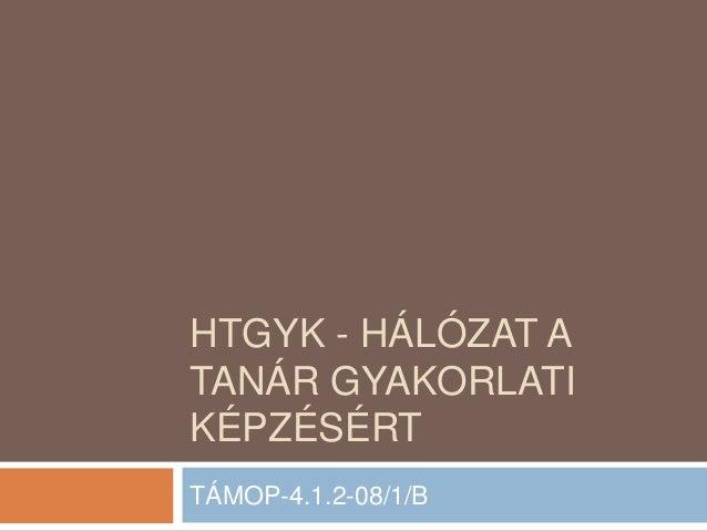 HTGYK - HÁLÓZAT A TANÁR GYAKORLATI KÉPZÉSÉRT TÁMOP-4.1.2-08/1/B