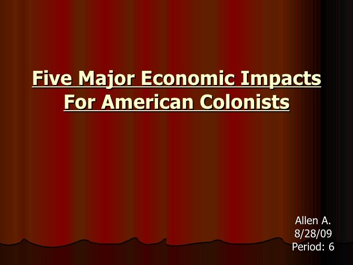 Five Major Economic Impacts For American Colonists <ul><li>Allen A. </li></ul><ul><li>8/28/09 </li></ul><ul><li>Period: 6 ...