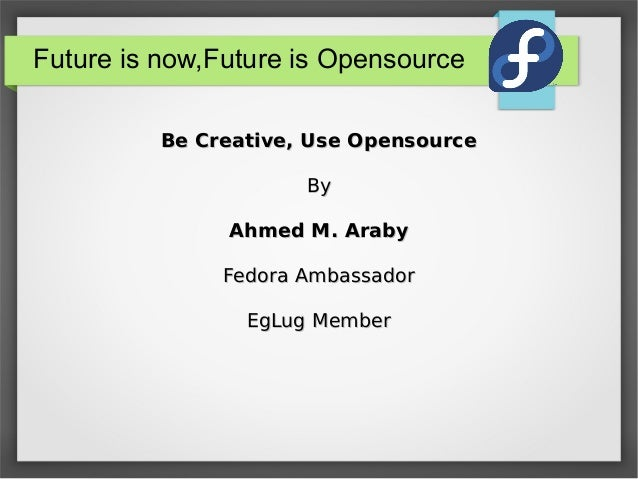 Future is now,Future is Opensource Be Creative, Use Opensource By Ahmed M. Araby Fedora Ambassador EgLug Member