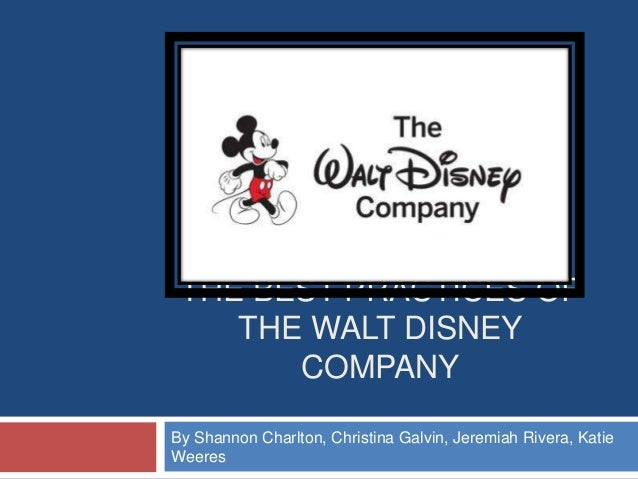 THE BEST PRACTICES OF    THE WALT DISNEY       COMPANYBy Shannon Charlton, Christina Galvin, Jeremiah Rivera, KatieWeeres