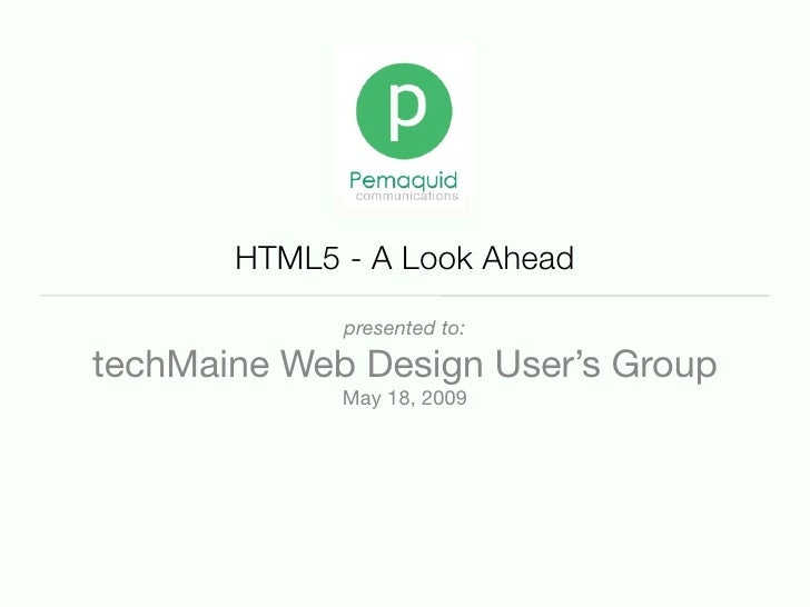 HTML5 - A Look Ahead              presented to:  techMaine Web Design User's Group              May 18, 2009