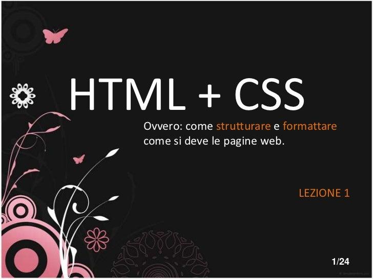 HTML + CSS<br />Ovvero: come strutturare e formattare come si deve le pagine web.<br />LEZIONE 1<br />1/24<br />