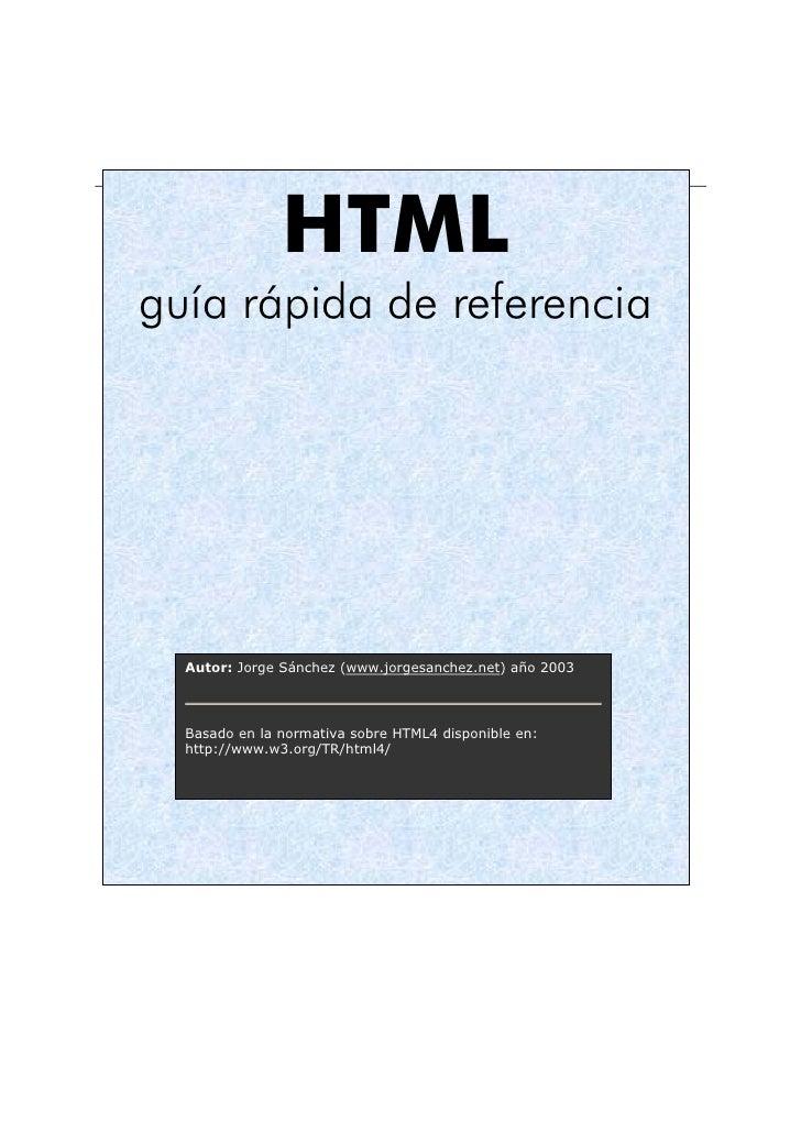 HTMLguía rápida de referencia  Autor: Jorge Sánchez (www.jorgesanchez.net) año 2003  Basado en la normativa sobre HTML4 di...
